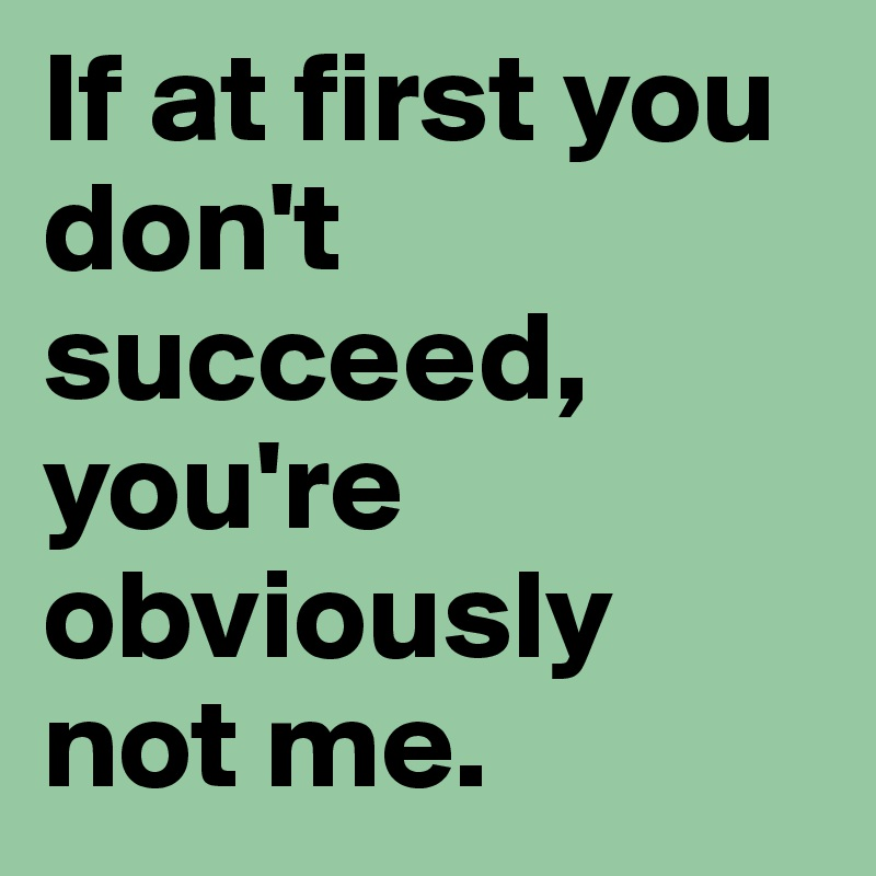 If at first you don't succeed, you're obviously not me.
