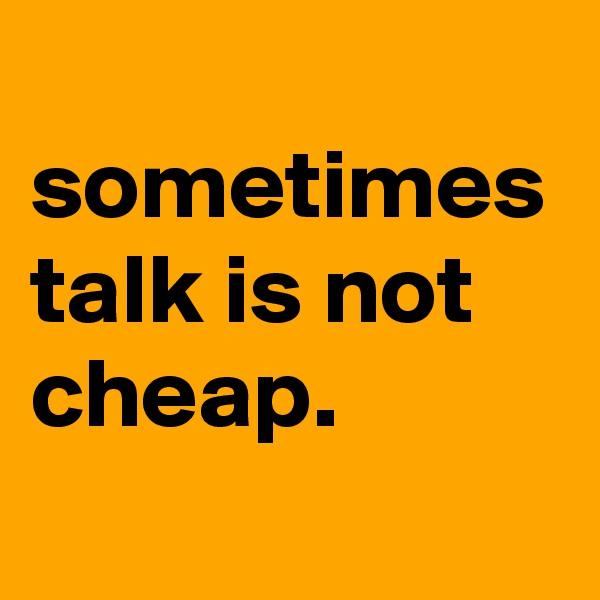 sometimes talk is not cheap.