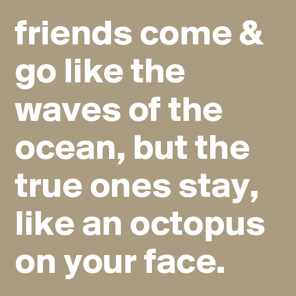 friends come & go like the waves of the ocean, but the true ones stay, like an octopus on your face.