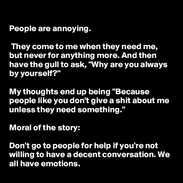 """People are annoying.   They come to me when they need me, but never for anything more. And then have the gull to ask, """"Why are you always by yourself?""""  My thoughts end up being """"Because people like you don't give a shit about me unless they need something.""""  Moral of the story:   Don't go to people for help if you're not willing to have a decent conversation. We all have emotions."""