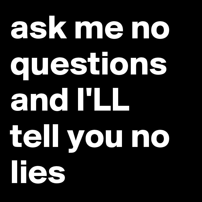 ask me no questions and I'LL tell you no lies