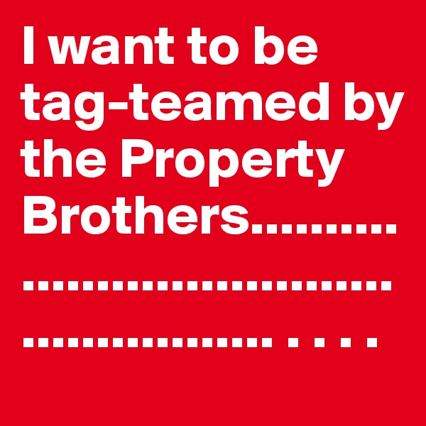 I want to be tag-teamed by the Property Brothers.................................................... . . . .