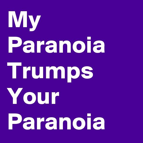 My Paranoia Trumps Your Paranoia