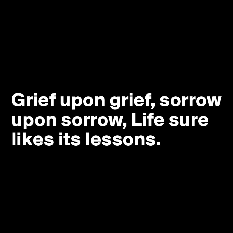 Grief upon grief, sorrow upon sorrow, Life sure likes its lessons.