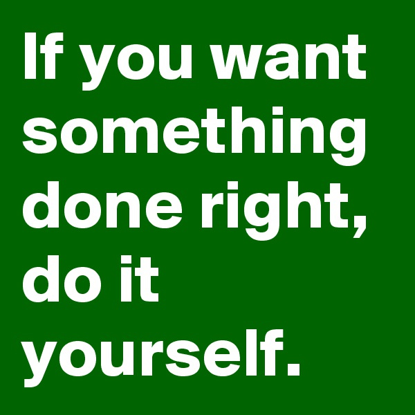 If you want something done right, do it yourself.