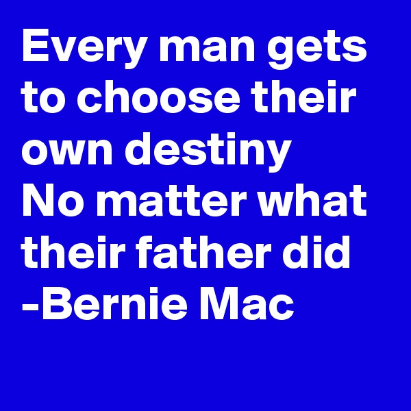 Every man gets to choose their own destiny No matter what their father did -Bernie Mac