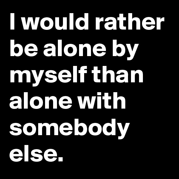 I would rather be alone by myself than alone with somebody else.