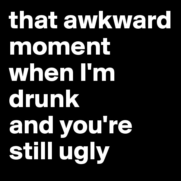 that awkward moment when I'm drunk  and you're still ugly