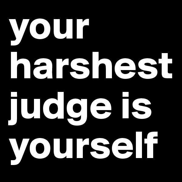 your harshest judge is yourself
