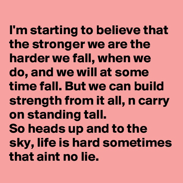 I'm starting to believe that the stronger we are the harder we fall, when we do, and we will at some time fall. But we can build strength from it all, n carry on standing tall. So heads up and to the sky, life is hard sometimes that aint no lie.