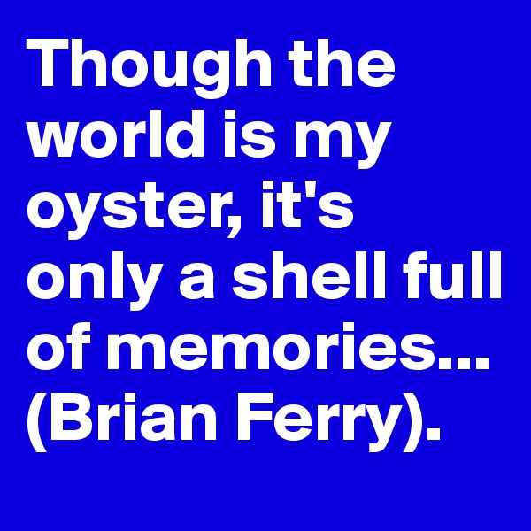 Though the world is my oyster, it's only a shell full of memories... (Brian Ferry).