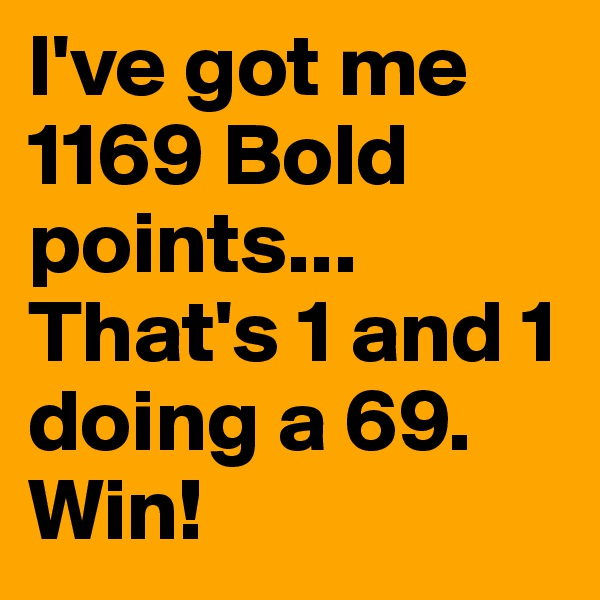 I've got me 1169 Bold points... That's 1 and 1 doing a 69. Win!