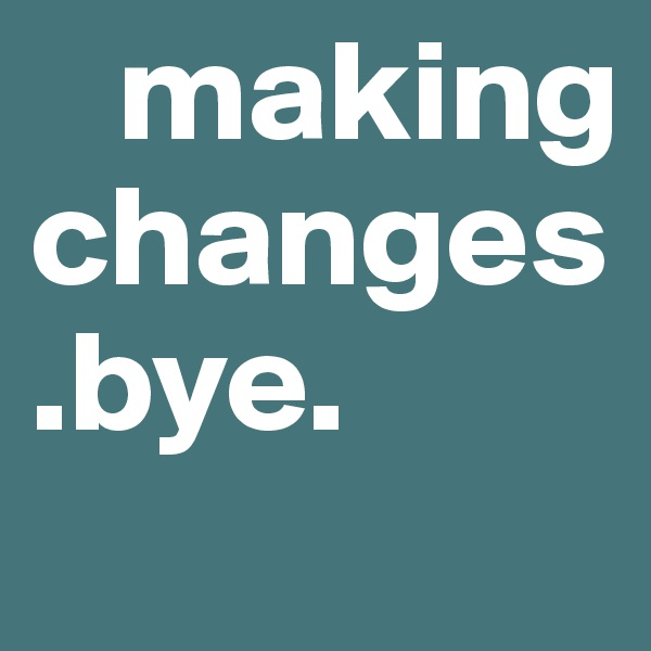 making changes.bye.