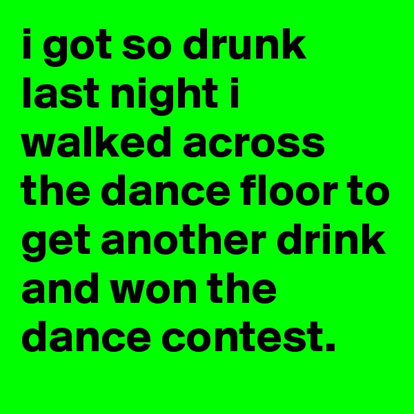 i got so drunk last night i walked across the dance floor to get another drink and won the dance contest.