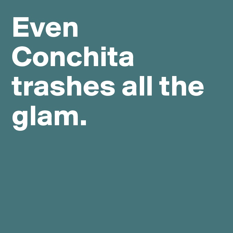 Even  Conchita trashes all the glam.