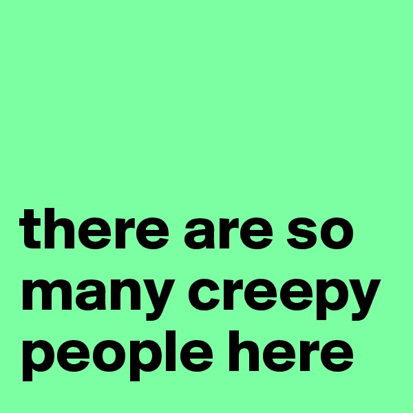 there are so many creepy people here