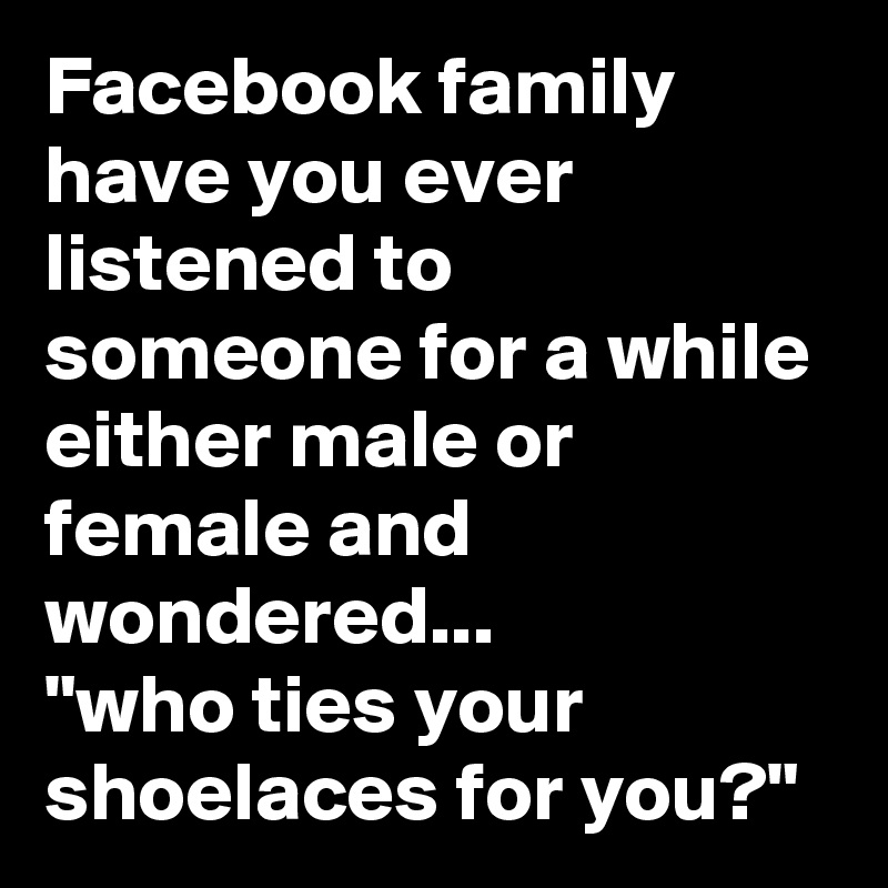 """Facebook family have you ever listened to someone for a while either male or female and wondered... """"who ties your shoelaces for you?"""""""