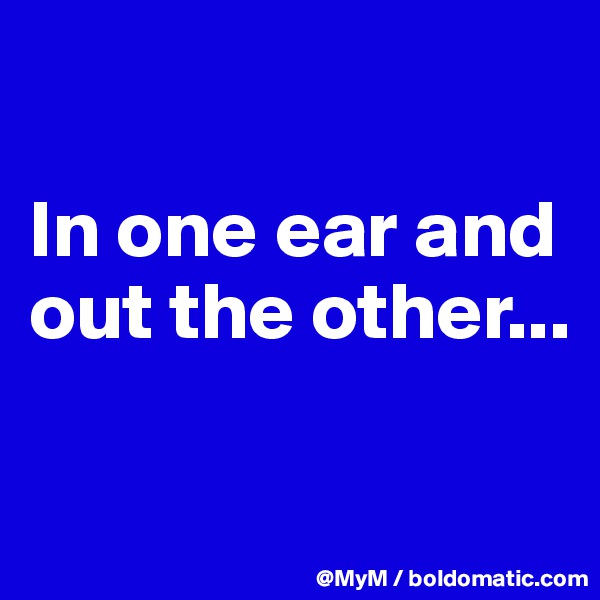 In one ear and out the other...