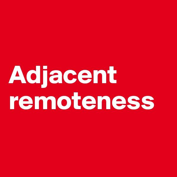 Adjacent remoteness