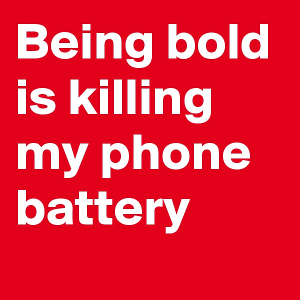 Being bold is killing my phone battery