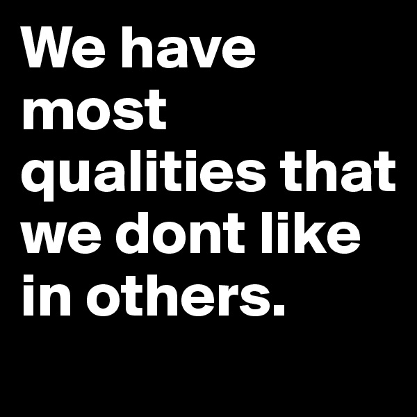 We have most qualities that we dont like in others.