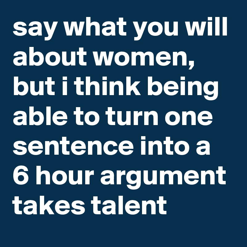 say what you will about women, but i think being able to turn one sentence into a 6 hour argument takes talent