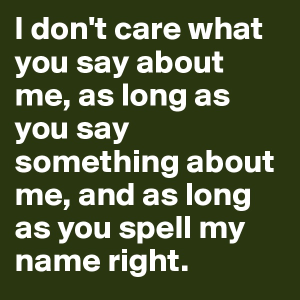 I don't care what you say about me, as long as you say something about me, and as long as you spell my name right.