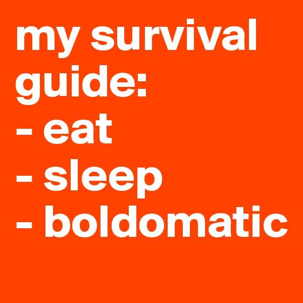 my survival guide: - eat - sleep  - boldomatic