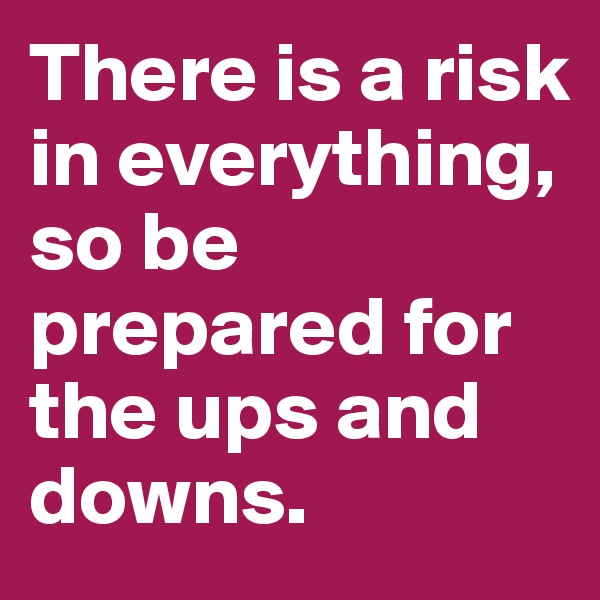 There is a risk in everything, so be prepared for the ups and downs.