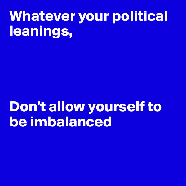 Whatever your political leanings,     Don't allow yourself to be imbalanced