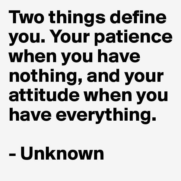 Two things define you. Your patience when you have nothing, and your attitude when you have everything.  - Unknown