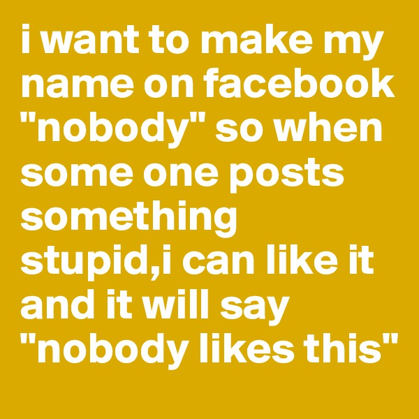 "i want to make my name on facebook ""nobody"" so when some one posts something stupid,i can like it and it will say ""nobody likes this"""