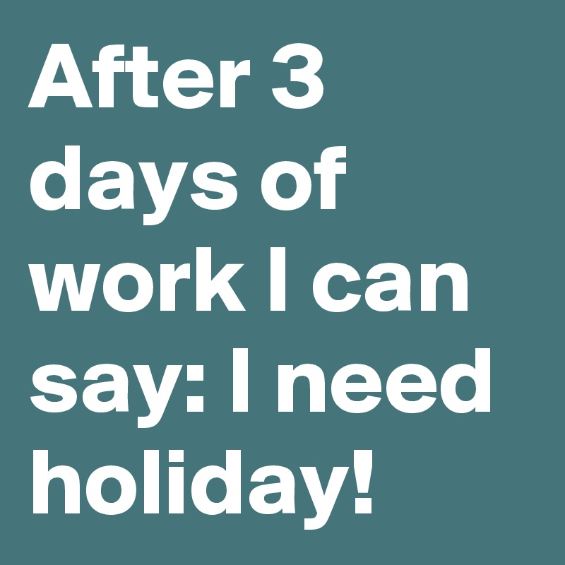 After 3 days of work I can say: I need holiday!