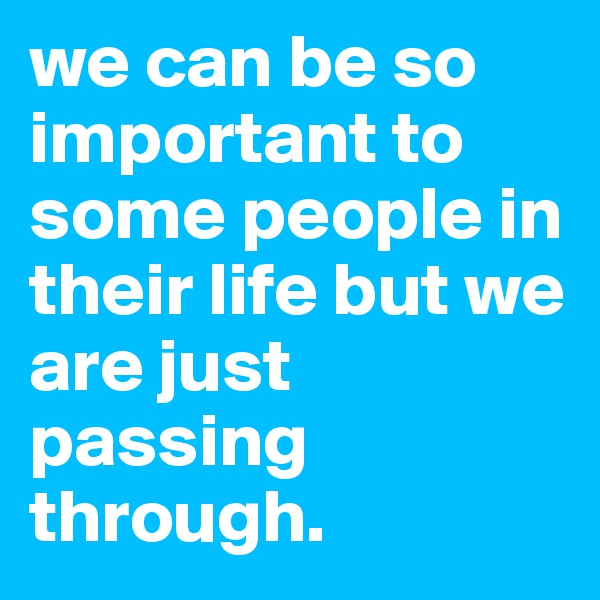 we can be so important to some people in their life but we are just passing through.