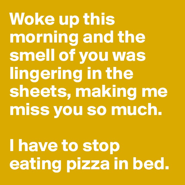 Woke up this morning and the smell of you was lingering in the sheets, making me miss you so much.   I have to stop eating pizza in bed.