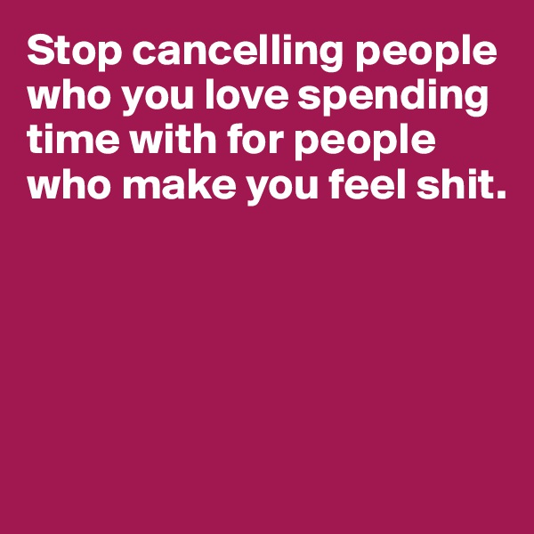 Stop cancelling people who you love spending time with for people who make you feel shit.