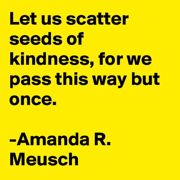 Let us scatter seeds of kindness, for we pass this way but once.        -Amanda R. Meusch