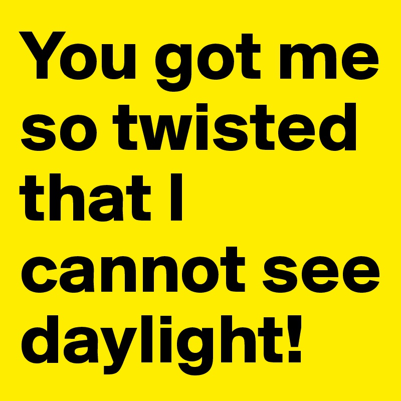 You got me so twisted that I cannot see daylight!