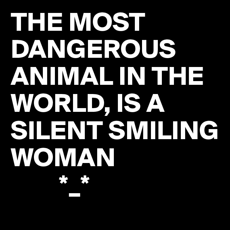 dfb58d20b THE MOST DANGEROUS ANIMAL IN THE WORLD, IS A SILENT SMILING WOMAN ...