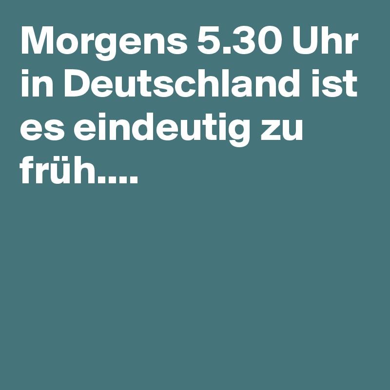 Morgens 5.30 Uhr in Deutschland ist es eindeutig zu früh....