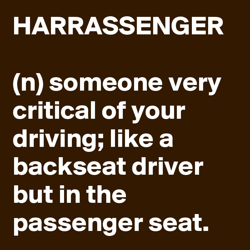 HARRASSENGER  (n) someone very critical of your driving; like a backseat driver but in the passenger seat.