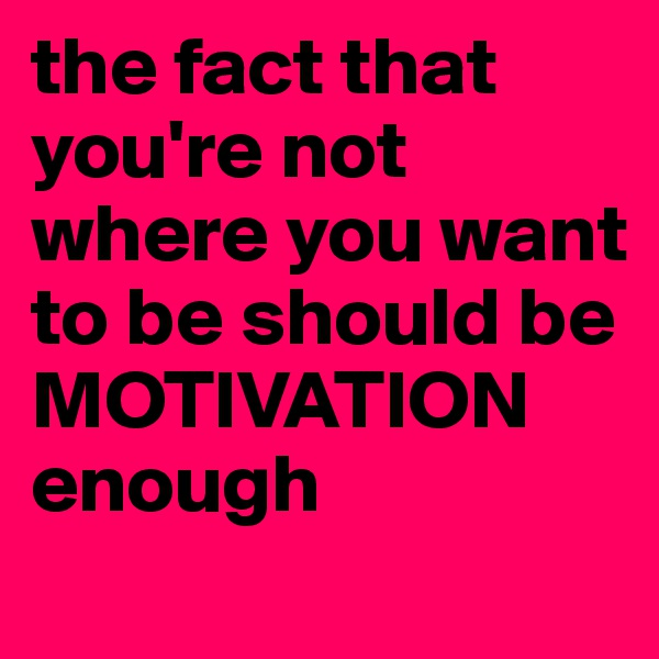 the fact that you're not where you want to be should be MOTIVATION enough