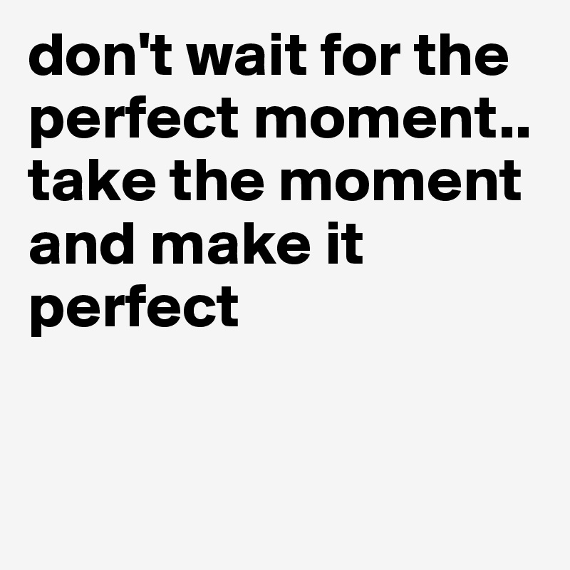 don't wait for the perfect moment.. take the moment and make it perfect