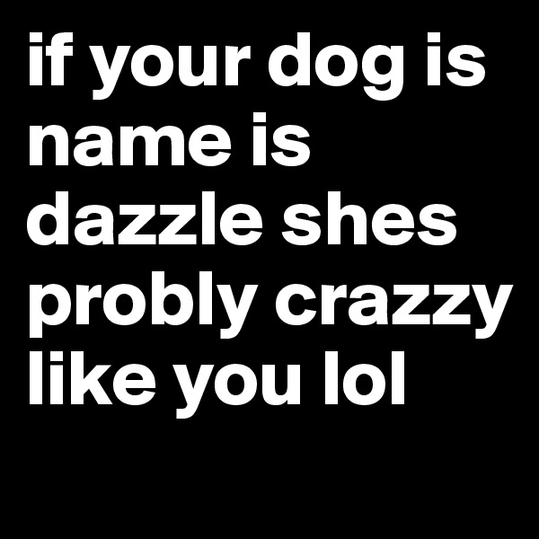 if your dog is name is dazzle shes probly crazzy like you lol