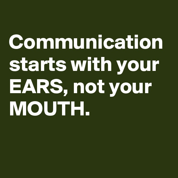 Communication starts with your EARS, not your MOUTH.