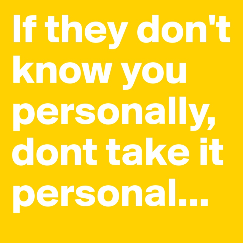 If they don't know you personally, dont take it personal...