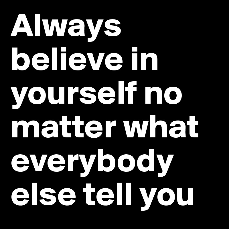 Always believe in yourself no matter what everybody else tell you