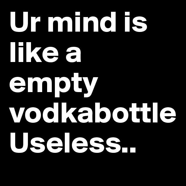 Ur mind is like a empty vodkabottle Useless..