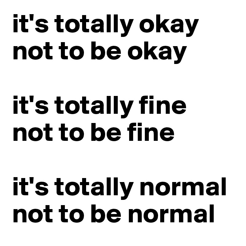 it's totally okay not to be okay  it's totally fine  not to be fine   it's totally normal not to be normal