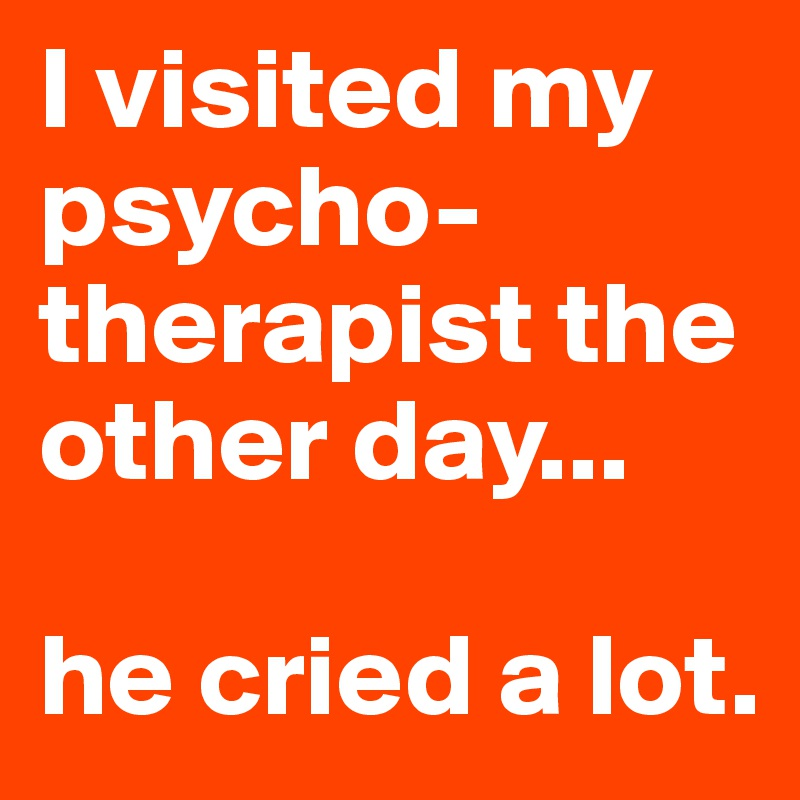 I visited my psycho- therapist the other day...  he cried a lot.